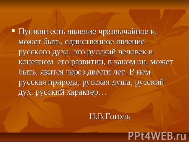 Пушкин есть явление чрезвычайное и, может быть, единственное явление русского духа: это русский человек в конечном его развитии, в каком он, может быть, явится через двести лет. В нем русская природа, русская душа, русский дух, русский характер… Н.В…