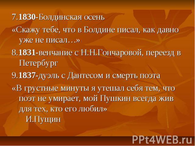 7.1830-Болдинская осень«Скажу тебе, что в Болдине писал, как давно уже не писал…»8.1831-венчание с Н.Н.Гончаровой, переезд в Петербург9.1837-дуэль с Дантесом и смерть поэта«В грустные минуты я утешал себя тем, что поэт не умирает, мой Пушкин всегда …