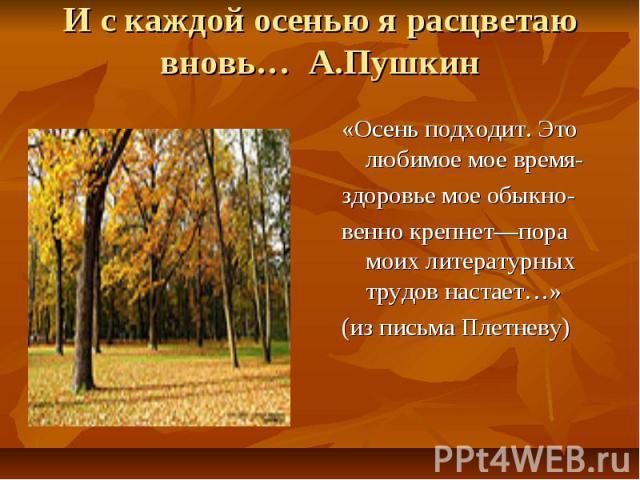 И с каждой осенью я расцветаю вновь… А.Пушкин «Осень подходит. Это любимое мое время-здоровье мое обыкно-венно крепнет—пора моих литературных трудов настает…»(из письма Плетневу)