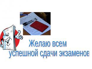Желаю всем успешной сдачи экзаменов