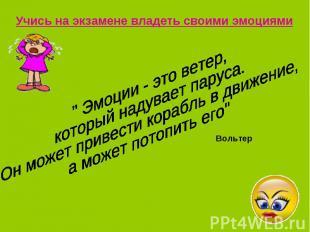 """Учись на экзамене владеть своими эмоциями"""" Эмоции - это ветер,который надувает п"""