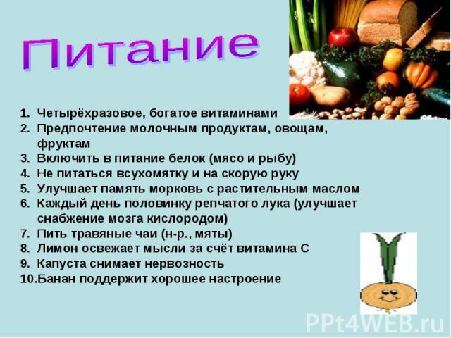 ПитаниеЧетырёхразовое, богатое витаминамиПредпочтение молочным продуктам, овощам, фруктамВключить в питание белок (мясо и рыбу)Не питаться всухомятку и на скорую рукуУлучшает память морковь с растительным масломКаждый день половинку репчатого лука (…