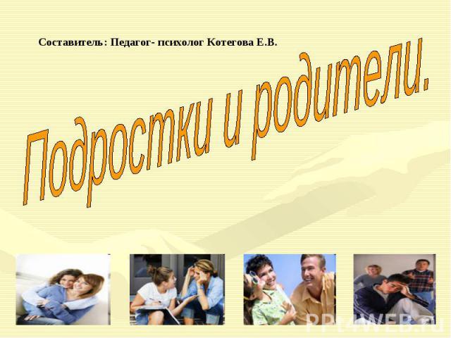 Составитель: Педагог- психолог Котегова Е.В. Подростки и родители.