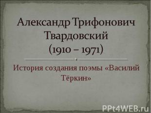Александр Трифонович Твардовский (1910 – 1971) История создания поэмы «Василий Т
