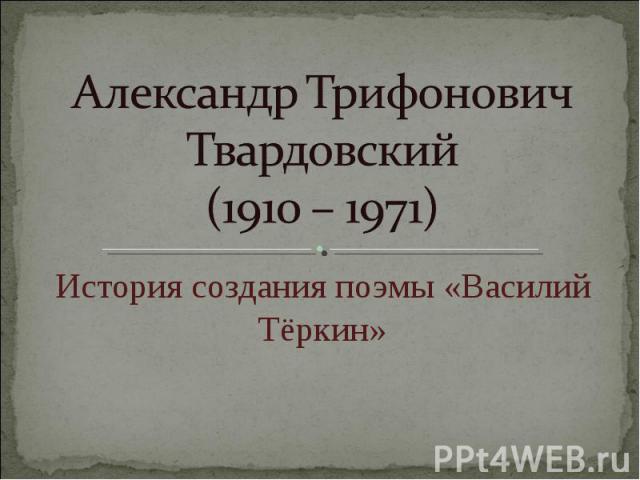 Александр Трифонович Твардовский (1910 – 1971) История создания поэмы «Василий Тёркин»