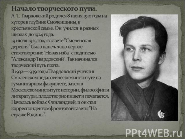 Начало творческого пути.А. Т. Твардовский родился 8 июня 1910 года на хуторе в глубине Смоленщины, в крестьянской семье. Он учился в разных школах до 1924 года. 19 июля 1925 года в газете