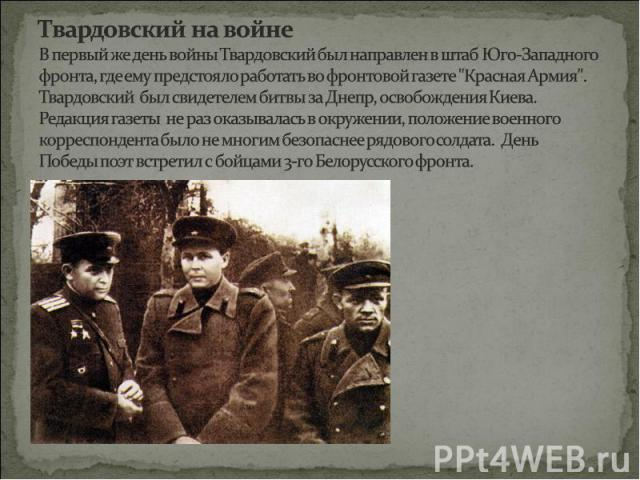 Твардовский на войнеВ первый же день войны Твардовский был направлен в штаб Юго-Западного фронта, где ему предстояло работать во фронтовой газете