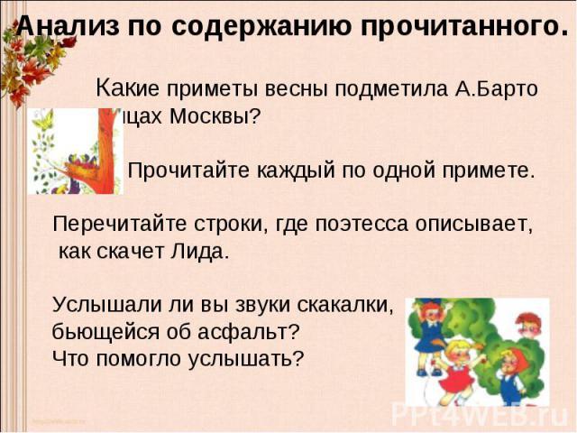 Анализ по содержанию прочитанного.. Какие приметы весны подметила А.Барто на улицах Москвы? Прочитайте каждый по одной примете.Перечитайте строки, где поэтесса описывает, как скачет Лида.Услышали ли вы звуки скакалки, бьющейся об асфальт? Что помогл…