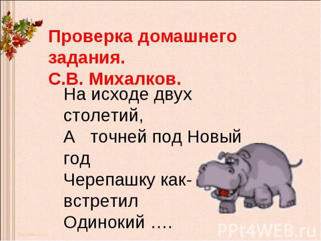 Проверка домашнего задания.С.В. Михалков.На исходе двух столетий,А точней под Новый годЧерепашку как- то встретилОдинокий ….