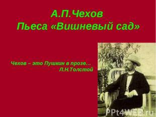 А.П.Чехов Пьеса «Вишневый сад» Чехов – это Пушкин в прозе… Л.Н.Толстой