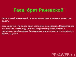 Гаев, брат Раневской безвольный, никчемный, всю жизнь прожил в имении, ничего не