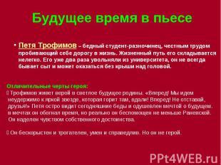 Будущее время в пьесе Петя Трофимов – бедный студент-разночинец, честным трудом