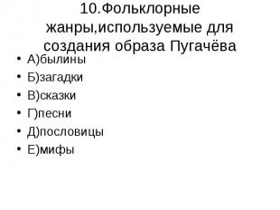 10.Фольклорные жанры,используемые для создания образа Пугачёва А)былиныБ)загадки
