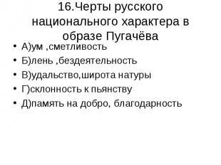 16.Черты русского национального характера в образе Пугачёва А)ум ,сметливостьБ)л