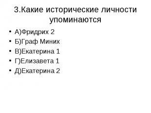 3.Какие исторические личности упоминаются А)Фридрих 2Б)Граф МинихВ)Екатерина 1Г)