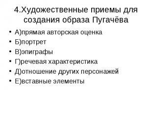 4.Художественные приемы для создания образа Пугачёва А)прямая авторская оценкаБ)