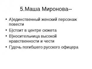 5.Маша Миронова-- А)единственный женский персонаж повестиБ)стоит в центре сюжета