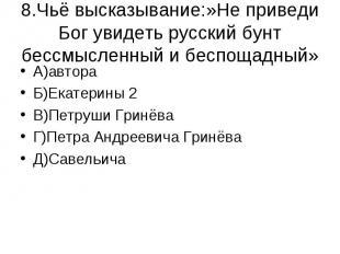 8.Чьё высказывание:»Не приведи Бог увидеть русский бунт бессмысленный и беспощад