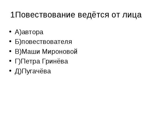 1Повествование ведётся от лица А)автораБ)повествователяВ)Маши МироновойГ)Петра ГринёваД)Пугачёва