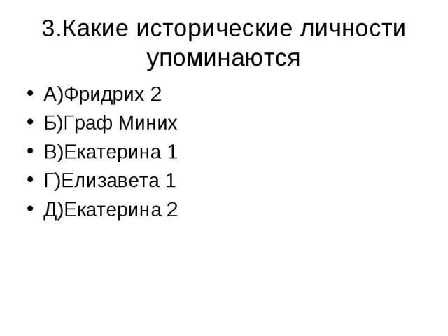 3.Какие исторические личности упоминаются А)Фридрих 2Б)Граф МинихВ)Екатерина 1Г)Елизавета 1Д)Екатерина 2