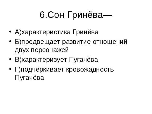 6.Сон Гринёва— А)характеристика ГринёваБ)предвещает развитие отношений двух персонажейВ)характеризует ПугачёваГ)подчёркивает кровожадность Пугачёва
