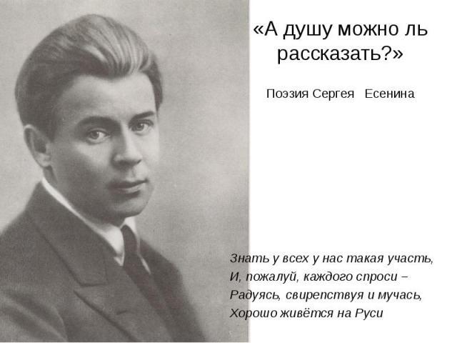 «А душу можно ль рассказать?»Поэзия Сергея Есенина Знать у всех у нас такая участь,И, пожалуй, каждого спроси –Радуясь, свирепствуя и мучась,Хорошо живётся на Руси