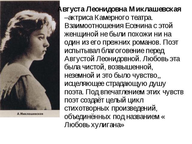 Августа Леонидовна Миклашевская –актриса Камерного театра. Взаимоотношения Есенина с этой женщиной не были похожи ни на один из его прежних романов. Поэт испытывал благоговение перед Августой Леонидовной. Любовь эта была чистой, возвышенной, неземно…