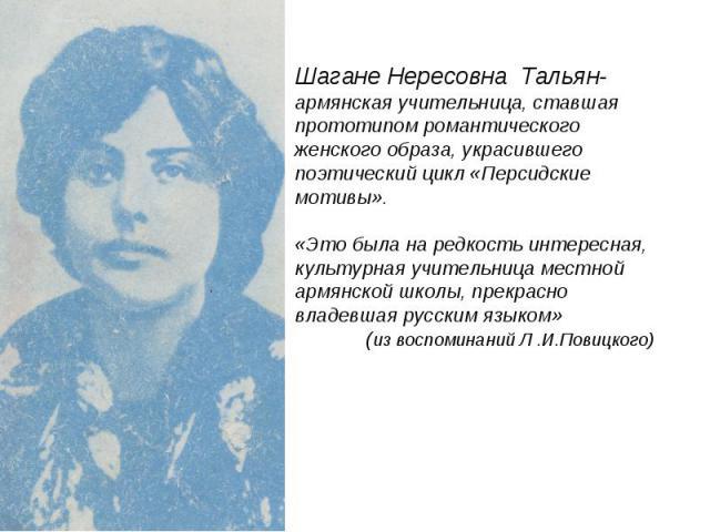 Шагане Нересовна Тальян- армянская учительница, ставшая прототипом романтического женского образа, украсившего поэтический цикл «Персидские мотивы».«Это была на редкость интересная, культурная учительница местной армянской школы, прекрасно владевшая…