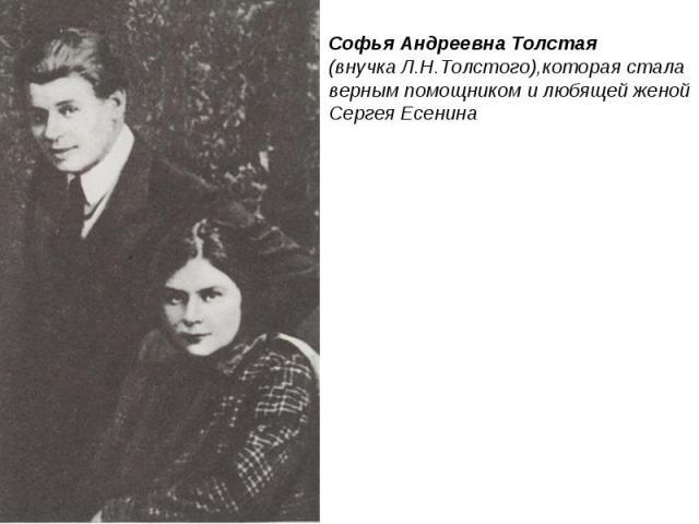 Софья Андреевна Толстая(внучка Л.Н.Толстого),которая стала верным помощником и любящей женой Сергея Есенина