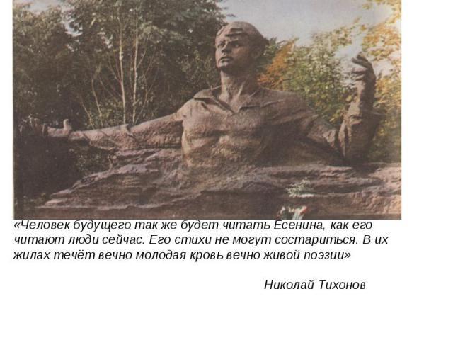 «Человек будущего так же будет читать Есенина, как его читают люди сейчас. Его стихи не могут состариться. В их жилах течёт вечно молодая кровь вечно живой поэзии» Николай Тихонов
