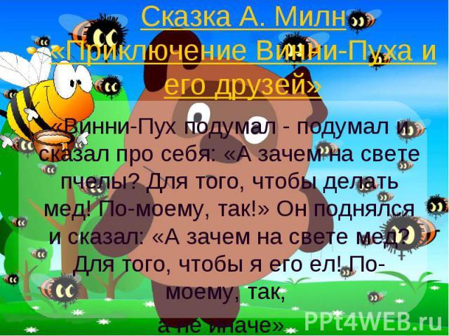 Сказка А. Милн «Приключение Винни-Пуха и его друзей» «Винни-Пух подумал - подумал и сказал про себя: «А зачем на свете пчелы? Для того, чтобы делать мед! По-моему, так!» Он поднялся и сказал: «А зачем на свете мед? Для того, чтобы я его ел! По-моему…