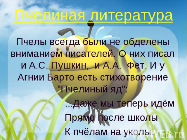 Пчелиная литература Пчелы всегда были не обделены вниманием писателей. О них писал и А.С. Пушкин, и А.А. Фет. И у Агнии Барто есть стихотворение