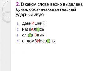 2. В каком слове верно выделена буква, обозначающая гласный ударный звук? давнИш