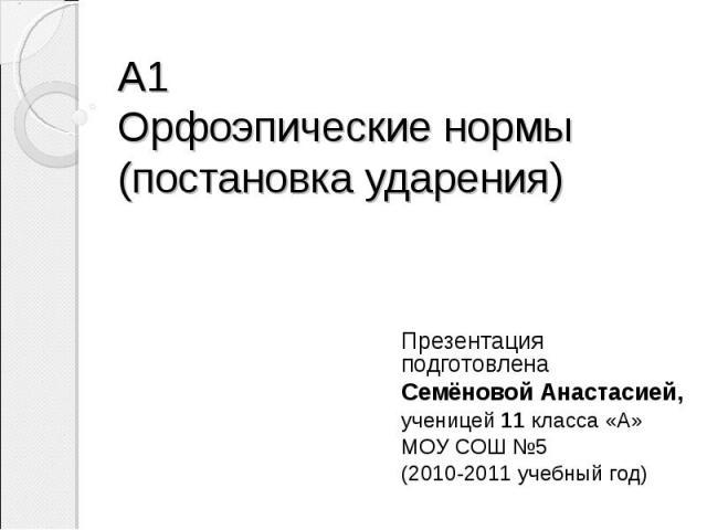 А1Орфоэпические нормы (постановка ударения) Презентация подготовленаСемёновой Анастасией,ученицей 11 класса «А» МОУ СОШ №5 (2010-2011 учебный год)