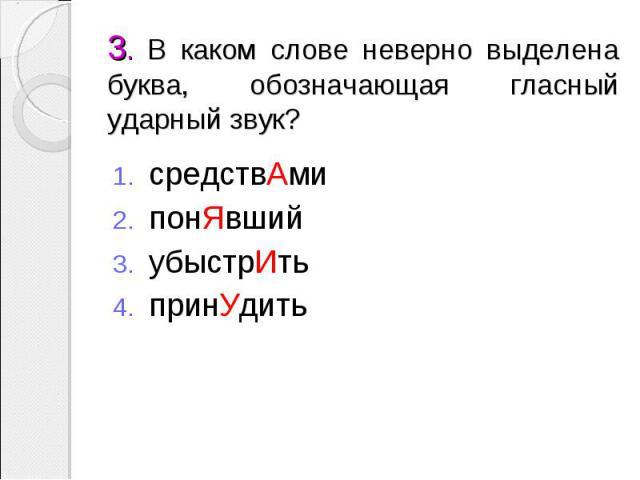 3. В каком слове неверно выделена буква, обозначающая гласный ударный звук? средствАмипонЯвшийубыстрИтьпринУдить