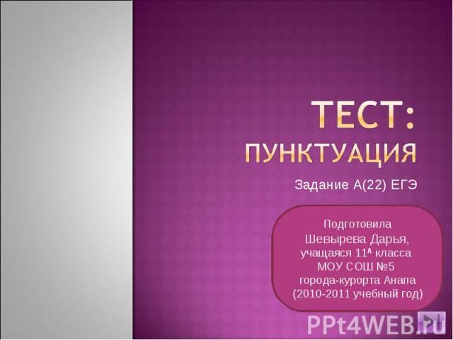 Тест:пунктуация Задание А(22) ЕГЭПодготовилаШевырева Дарья,учащаяся 11А класса МОУ СОШ №5 города-курорта Анапа(2010-2011 учебный год)