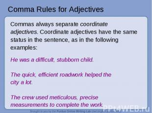 Comma Rules for Adjectives Commas always separate coordinate adjectives. Coordin