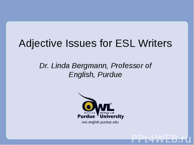 Adjective Issues for ESL Writers Dr. Linda Bergmann, Professor of English, Purdue