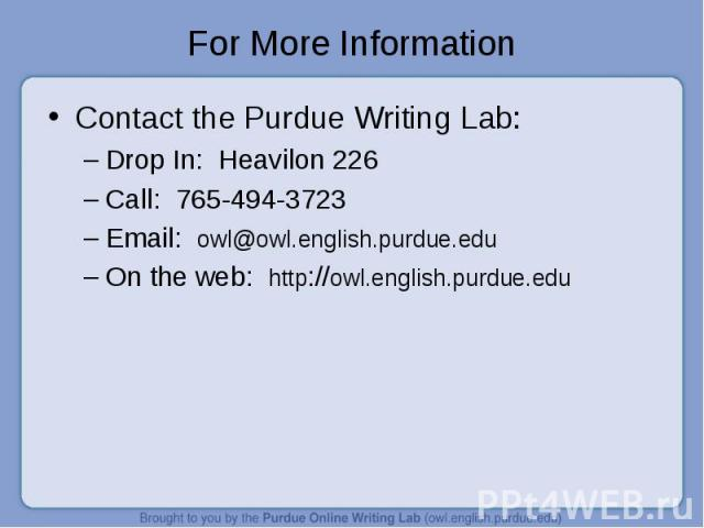 For More Information Contact the Purdue Writing Lab:Drop In: Heavilon 226Call: 765-494-3723Email: owl@owl.english.purdue.eduOn the web: http://owl.english.purdue.edu