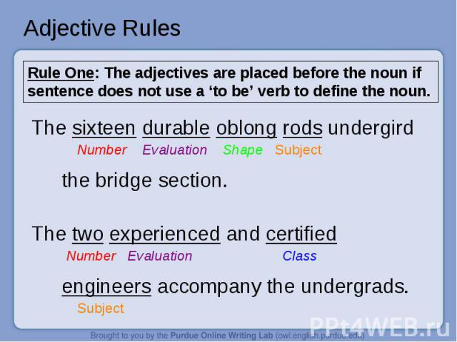 Adjective Rules Rule One: The adjectives are placed before the noun if sentence does not use a 'to be' verb to define the noun.The sixteen durable oblong rods undergird Number Evaluation Shape Subjectthe bridge section.The two experienced and certif…