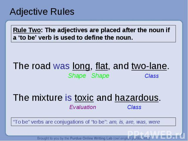 """Adjective Rules Rule Two: The adjectives are placed after the noun if a 'to be' verb is used to define the noun. The road was long, flat, and two-lane. Shape ShapeClassThe mixture is toxic and hazardous. Evaluation Class """"To be"""" verbs are conjugatio…"""