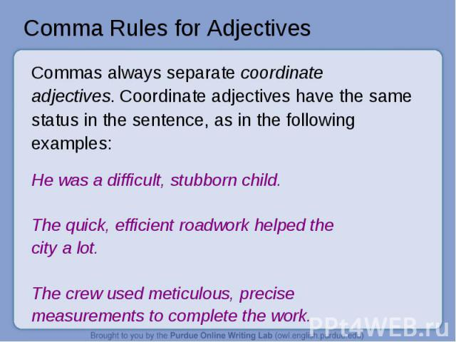 Comma Rules for Adjectives Commas always separate coordinate adjectives. Coordinate adjectives have the same status in the sentence, as in the following examples: He was a difficult, stubborn child. The quick, efficient roadwork helped thecity a lot…