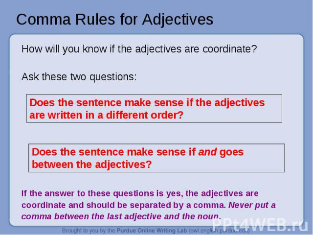 Comma Rules for Adjectives How will you know if the adjectives are coordinate?Ask these two questions:Does the sentence make sense if the adjectives are written in a different order? Does the sentence make sense if and goes between the adjectives? I…