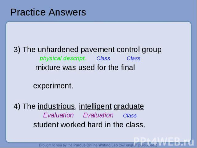 Practice Answers 3) The unhardened pavement control group physical descript. Class Class mixture was used for the finalexperiment.4) The industrious, intelligent graduate Evaluation Evaluation Class student worked hard in the class.