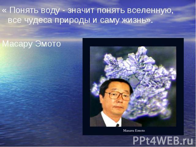 « Понять воду - значит понять вселенную, все чудеса природы и саму жизнь». Масару Эмото