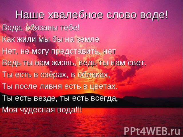Наше хвалебное слово воде! Вода, обязаны тебе! Как жили мы бы на земле Нет, не могу представить, нетВедь ты нам жизнь, ведь ты нам свет.Ты есть в озёрах, в облаках,Ты после ливня есть в цветах.Ты есть везде, ты есть всегда,Моя чудесная вода!!!