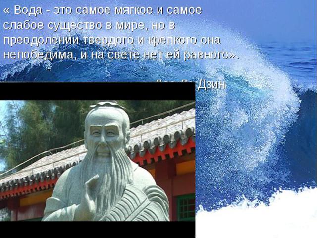 « Вода - это самое мягкое и самое слабое существо в мире, но в преодолении твердого и крепкого она непобедима, и на свете нет ей равного». Дао Дэ Дзин