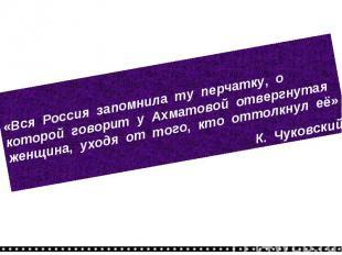 «Вся Россия запомнила ту перчатку, о которой говорит у Ахматовой отвергнутая жен