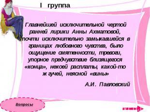 I группаГлавнейшей исключительной чертой ранней лирики Анны Ахматовой, почти иск