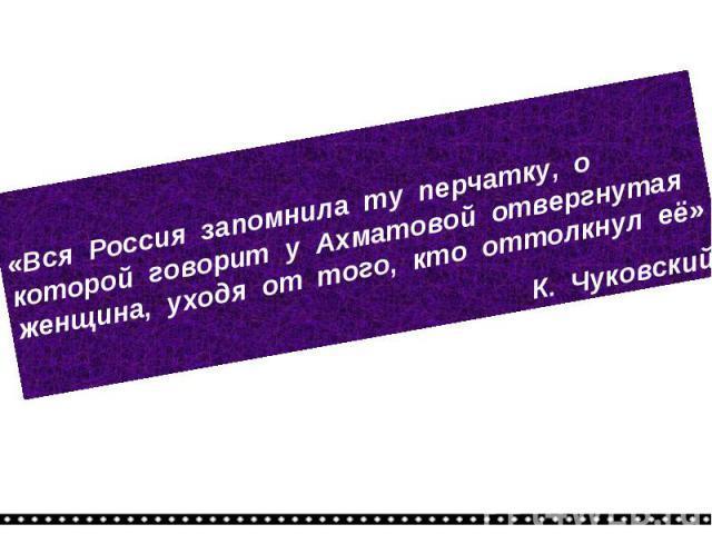 «Вся Россия запомнила ту перчатку, о которой говорит у Ахматовой отвергнутая женщина, уходя от того, кто оттолкнул её»К. Чуковский